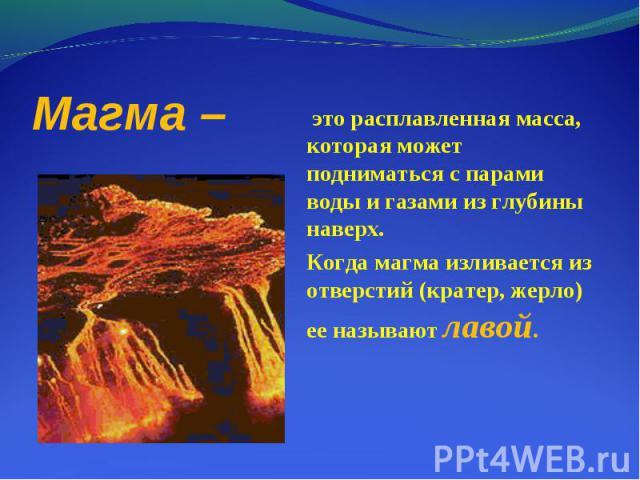 это расплавленная масса, которая может подниматься с парами воды и газами из глубины наверх. это расплавленная масса, которая может подниматься с парами воды и газами из глубины наверх. Когда магма изливается из отверстий (кратер, жерло) ее называют…