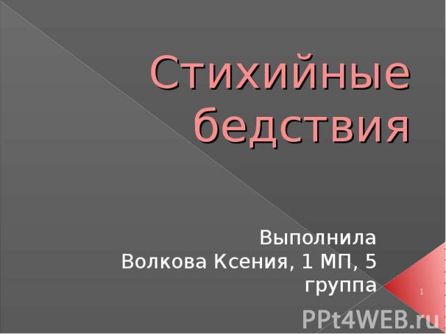 Стихийные бедствия Выполнила Волкова Ксения, 1 МП, 5 группа