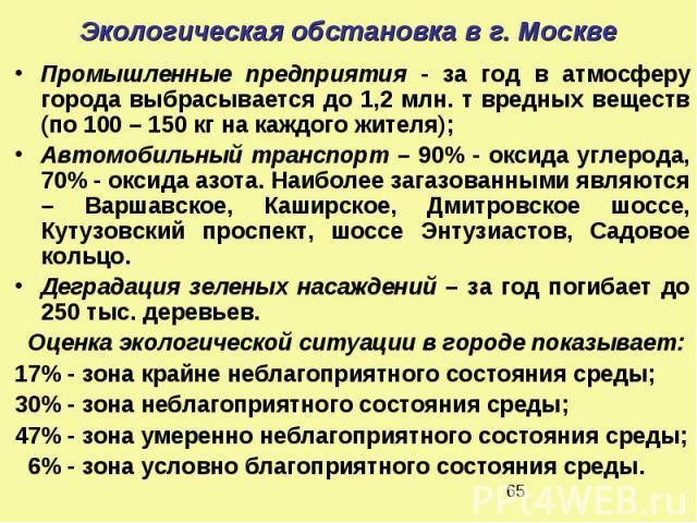 Экологическая обстановка в г. Москве Промышленные предприятия - за год в атмосферу города выбрасывается до 1,2 млн. т вредных веществ (по 100 – 150 кг на каждого жителя); Автомобильный транспорт – 90% - оксида углерода, 70% - оксида азота. Наиболее …