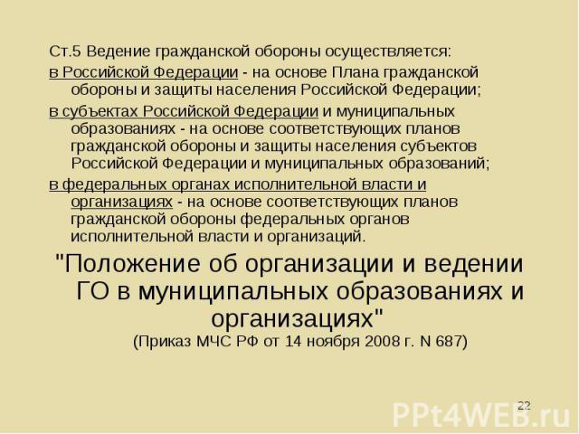 Ст.5 Ведение гражданской обороны осуществляется: Ст.5 Ведение гражданской обороны осуществляется: в Российской Федерации - на основе Плана гражданской обороны и защиты населения Российской Федерации; в субъектах Российской Федерации и муниципальных …