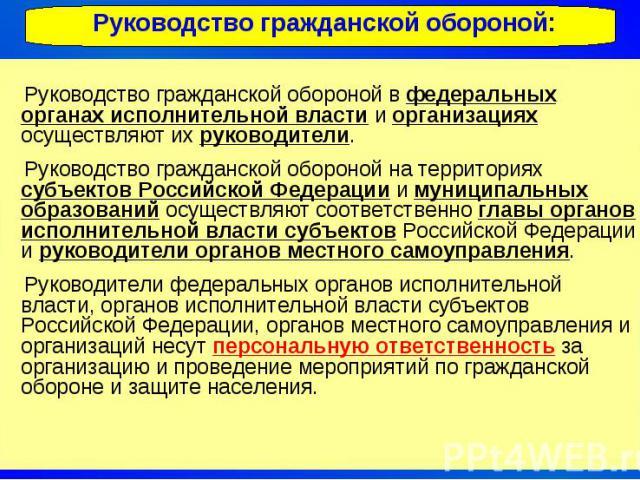Руководство гражданской обороной: Руководство гражданской обороной в федеральных органах исполнительной власти и организациях осуществляют их руководители. Руководство гражданской обороной на территориях субъектов Российской Федерации и муниципальны…