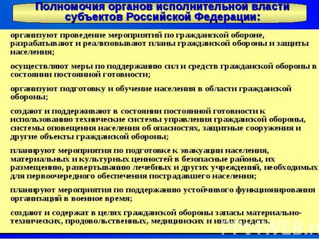 Полномочия органов исполнительной власти субъектов Российской Федерации: организуют проведение мероприятий по гражданской обороне, разрабатывают и реализовывают планы гражданской обороны и защиты населения; осуществляют меры по поддержанию сил и сре…