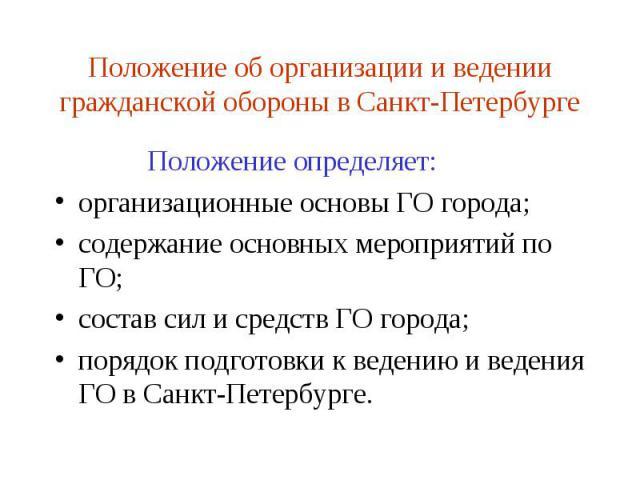 Положение об организации и ведении гражданской обороны в Санкт-Петербурге Положение определяет: организационные основы ГО города; содержание основных мероприятий по ГО; состав сил и средств ГО города; порядок подготовки к ведению и ведения ГО в Санк…