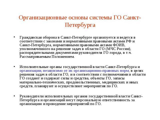 Организационные основы системы ГО Санкт-Петербурга Гражданская оборона в Санкт-Петербурге организуется и ведется в соответствии с законами и нормативными правовыми актами РФ и Санкт-Петербурга, нормативными правовыми актами ФОИВ, уполномоченного на …