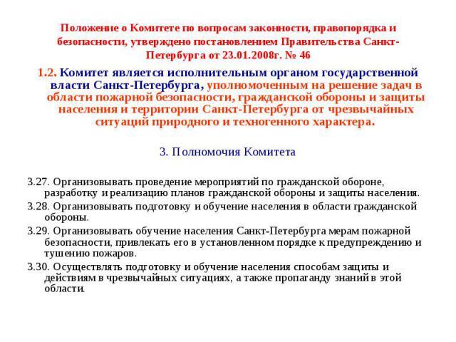 Положение о Комитете по вопросам законности, правопорядка и безопасности, утверждено постановлением Правительства Санкт-Петербурга от 23.01.2008г. № 46 1.2. Комитет является исполнительным органом государственной власти Санкт-Петербурга, уполномочен…