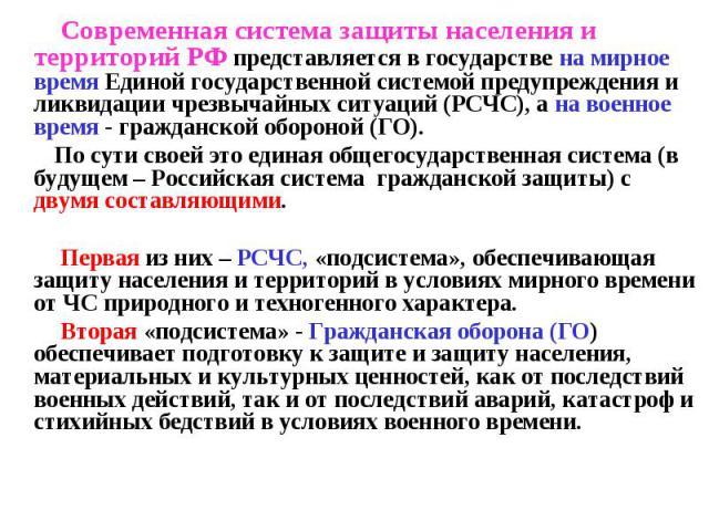 Современная система защиты населения и территорий РФ представляется в государстве на мирное время Единой государственной системой предупреждения и ликвидации чрезвычайных ситуаций (РСЧС), а на военное время - гражданской обороной (ГО). По сути своей…