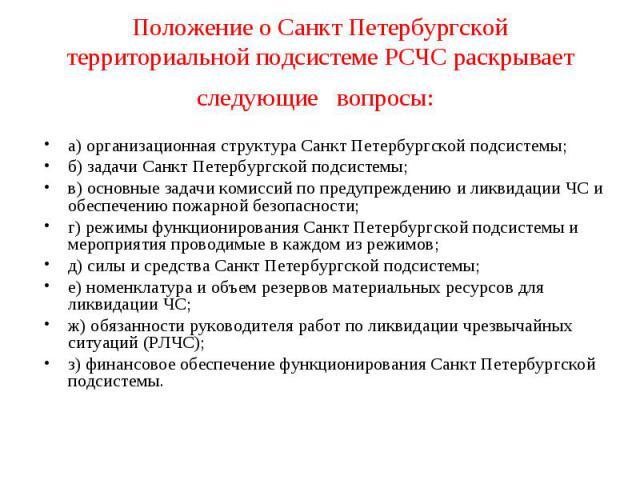 Положение о Санкт Петербургской территориальной подсистеме РСЧС раскрывает следующие вопросы: а) организационная структура Санкт Петербургской подсистемы; б) задачи Санкт Петербургской подсистемы; в) основные задачи комиссий по предупреждению и ликв…