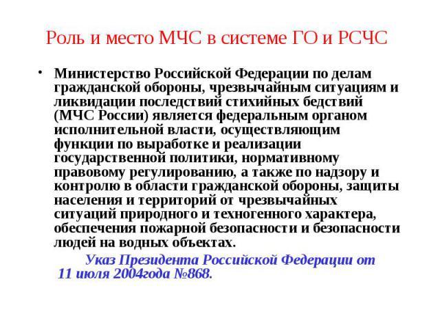 Роль и место МЧС в системе ГО и РСЧС Министерство Российской Федерации по делам гражданской обороны, чрезвычайным ситуациям и ликвидации последствий стихийных бедствий (МЧС России) является федеральным органом исполнительной власти, осуществляющим ф…
