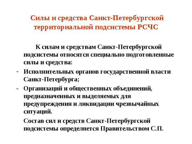 Силы и средства Санкт-Петербургской территориальной подсистемы РСЧС К силам и средствам Санкт-Петербургской подсистемы относятся специально подготовленные силы и средства: Исполнительных органов государственной власти Санкт-Петербурга; Организаций и…
