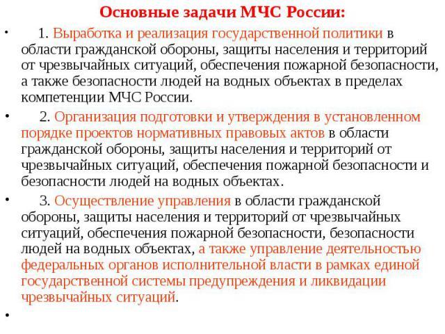 Основные задачи МЧС России: Основные задачи МЧС России: 1. Выработка и реализация государственной политики в области гражданской обороны, защиты населения и территорий от чрезвычайных ситуаций, обеспечения пожарной безопасности, а также безопасности…