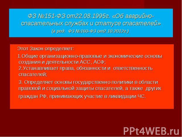 Этот Закон определяет: Этот Закон определяет: 1.Общие организационно-правовые и экономические основы создания и деятельности АСС, АСФ; 2.Устанавливает права, обязанности и ответственность спасателей; 3. Определяет основы государственно политики в об…