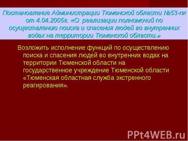 Возложить исполнение функций по осуществлению поиска и спасения людей во внутренних водах на территории Тюменской области на государственное учреждение Тюменской области «Тюменская областная служба экстренного реагирования».