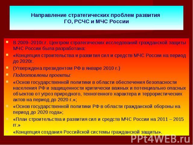 В 2009–2010г.г. Центром стратегических исследований гражданской защиты МЧС России была разработана: В 2009–2010г.г. Центром стратегических исследований гражданской защиты МЧС России была разработана: «Концепция строительства и развития сил и средств…