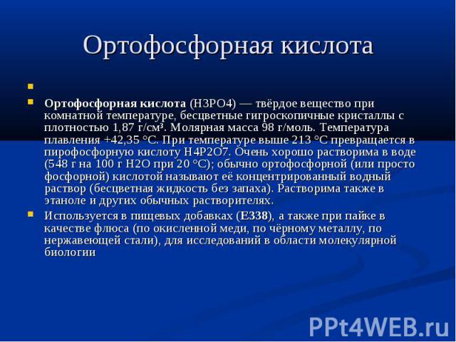 Ортофосфорная кислота  Ортофосфорная кислота (H3PO4) — твёрдое вещество при комнатной температуре, бесцветные гигроскопичные кристаллы с плотностью 1,87 г/см³. Молярная масса 98 г/моль. Температура плавления +42,35 °C. При температуре выше 213…
