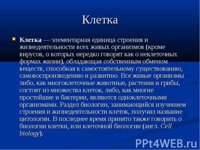 Клетка Клетка — элементарная единица строения и жизнедеятельности всех живых организмов (кроме вирусов, о которых нередко говорят как о неклеточных формах жизни), обладающая собственным обменом веществ, способная к самостоятельному существованию, са…