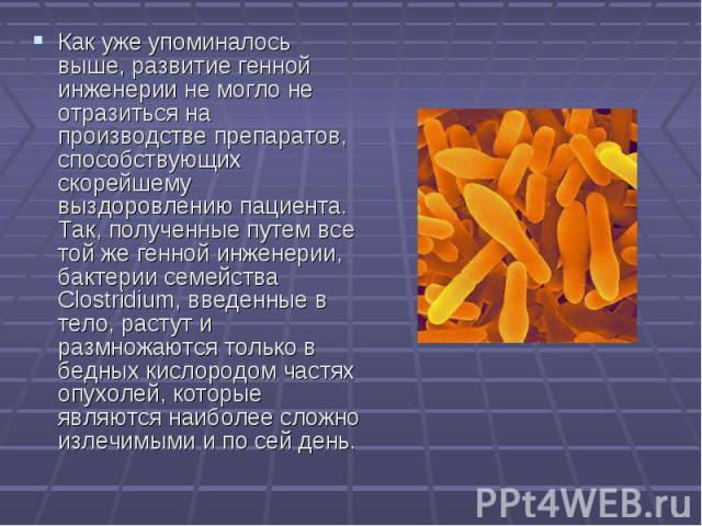 Как уже упоминалось выше, развитие генной инженерии не могло не отразиться на производстве препаратов, способствующих скорейшему выздоровлению пациента. Так, полученные путем все той же генной инженерии, бактерии семейства Clostridium, введенные в т…