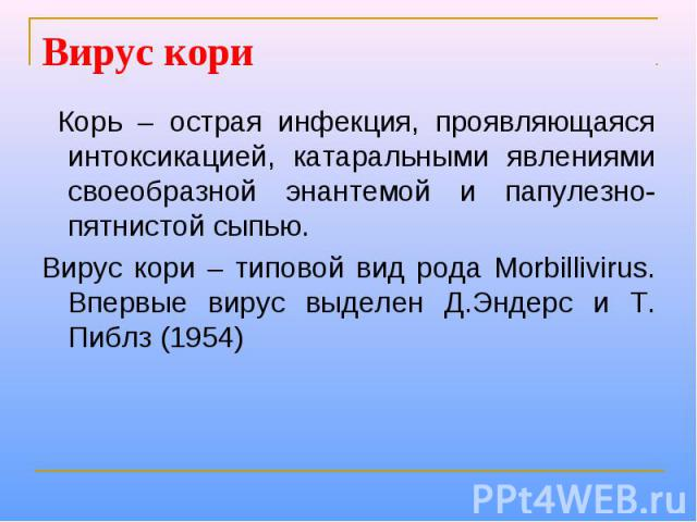 Вирус кори Корь – острая инфекция, проявляющаяся интоксикацией, катаральными явлениями своеобразной энантемой и папулезно-пятнистой сыпью. Вирус кори – типовой вид рода Morbillivirus. Впервые вирус выделен Д.Эндерс и Т. Пиблз (1954)