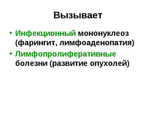 Инфекционный мононуклеоз (фарингит, лимфоаденопатия) Инфекционный мононуклеоз (фарингит, лимфоаденопатия) Лимфопролиферативные болезни (развитие опухолей)