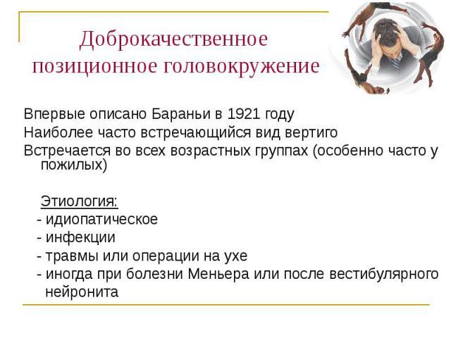 Доброкачественное позиционное головокружение Впервые описано Бараньи в 1921 году Наиболее часто встречающийся вид вертиго Встречается во всех возрастных группах (особенно часто у пожилых) Этиология: - идиопатическое - инфекции - травмы или операции …