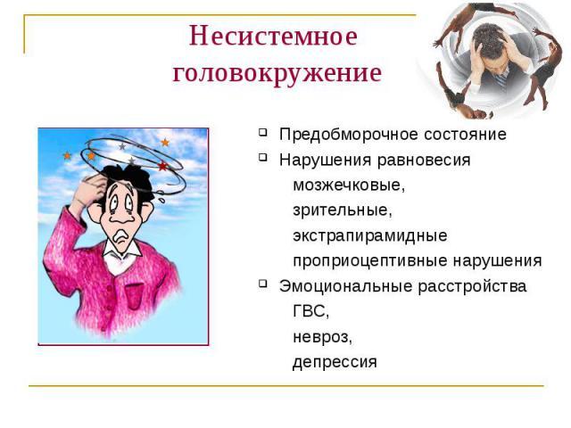 Несистемное головокружение Предобморочное состояние Нарушения равновесия мозжечковые, зрительные, экстрапирамидные проприоцептивные нарушения Эмоциональные расстройства ГВС, невроз, депрессия
