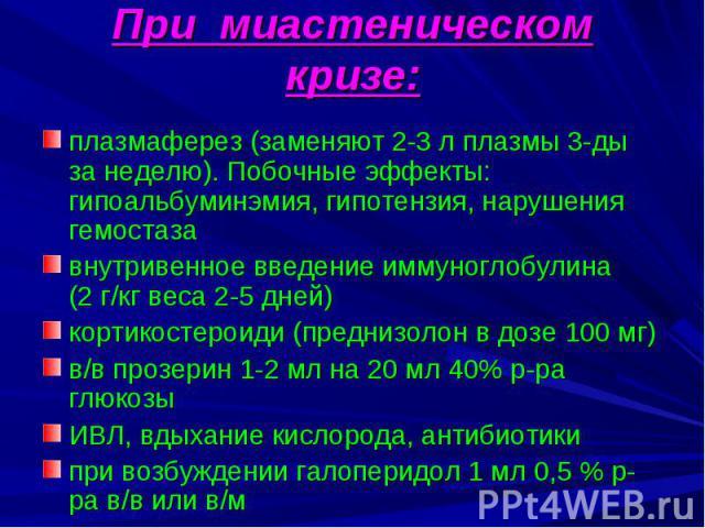 При миастеническом кризе: плазмаферез (заменяют 2-3 л плазмы 3-ды за неделю). Побочные эффекты: гипоальбуминэмия, гипотензия, нарушения гемостаза внутривенное введение иммуноглобулина (2 г/кг веса 2-5 дней) кортикостероиди (преднизолон в дозе 100 мг…