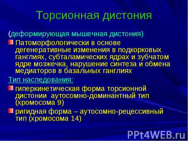Торсионная дистония (деформирующая мышечная дистония) Патоморфологически в основе дегенеративные изменения в подкорковых ганглиях, субталамических ядрах и зубчатом ядре мозжечка, нарушение синтеза и обмена медиаторов в базальных ганглиях Тип наследо…