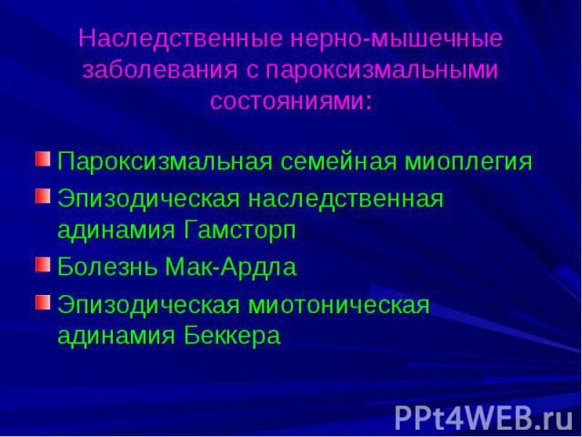 Наследственные нерно-мышечные заболевания с пароксизмальными состояниями: Пароксизмальная семейная миоплегия Эпизодическая наследственная адинамия Гамсторп Болезнь Мак-Ардла Эпизодическая миотоническая адинамия Беккера