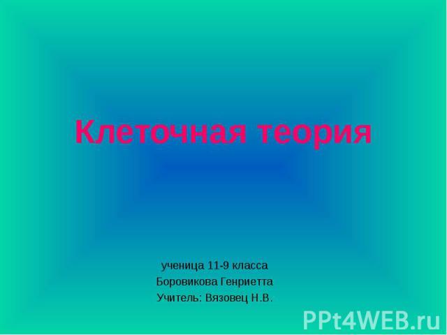 Клеточная теория ученица 11-9 класса Боровикова Генриетта Учитель: Вязовец Н.В.