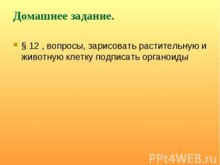 § 12 , вопросы, зарисовать растительную и животную клетку подписать органоиды §