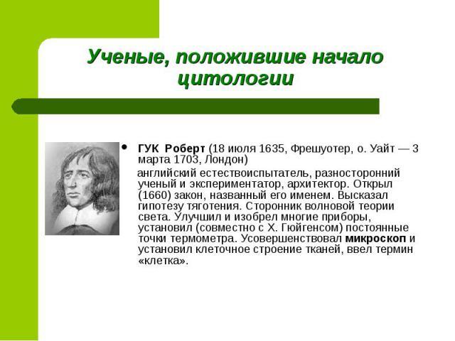 ГУК Роберт (18 июля 1635, Фрешуотер, о. Уайт — 3 марта 1703, Лондон) английский естествоиспытатель, разносторонний ученый и экспериментатор, архитектор. Открыл (1660) закон, названный его именем. Высказал гипотезу тяготения. Сторонник волновой теори…