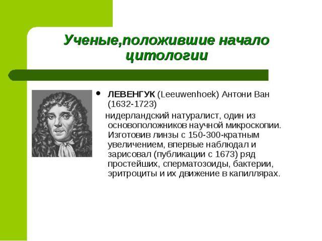 ЛЕВЕНГУК (Leeuwenhoek) Антони Ван (1632-1723) ЛЕВЕНГУК (Leeuwenhoek) Антони Ван (1632-1723) нидерландский натуралист, один из основоположников научной микроскопии. Изготовив линзы с 150-300-кратным увеличением, впервые наблюдал и зарисовал (публикац…