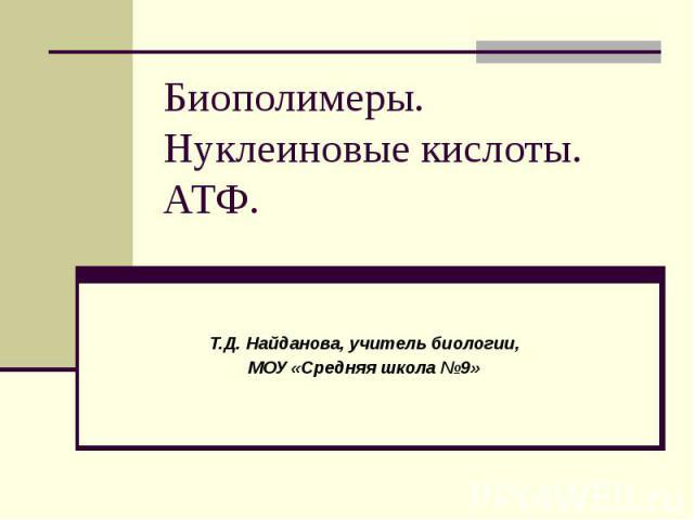 Биополимеры. Нуклеиновые кислоты. АТФ. Т.Д. Найданова, учитель биологии, МОУ «Средняя школа №9»