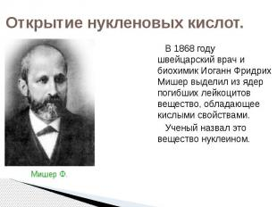 Открытие нукленовых кислот. В 1868 году швейцарский врач и биохимик Иоганн Фридр