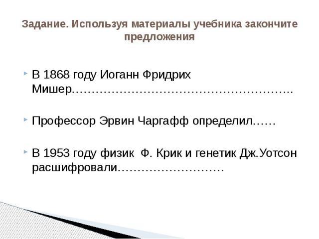 Задание. Используя материалы учебника закончите предложения В 1868 году Иоганн Фридрих Мишер……………………………………………….. Профессор Эрвин Чаргафф определил…… В 1953 году физик Ф. Крик и генетик Дж.Уотсон расшифровали………………………