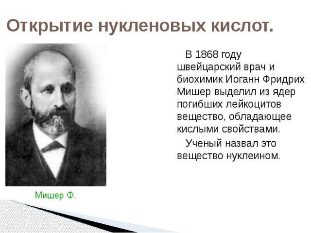 Открытие нукленовых кислот. В 1868 году швейцарский врач и биохимик Иоганн Фридрих Мишер выделил из ядер погибших лейкоцитов вещество, обладающее кислыми свойствами. Ученый назвал это вещество нуклеином.