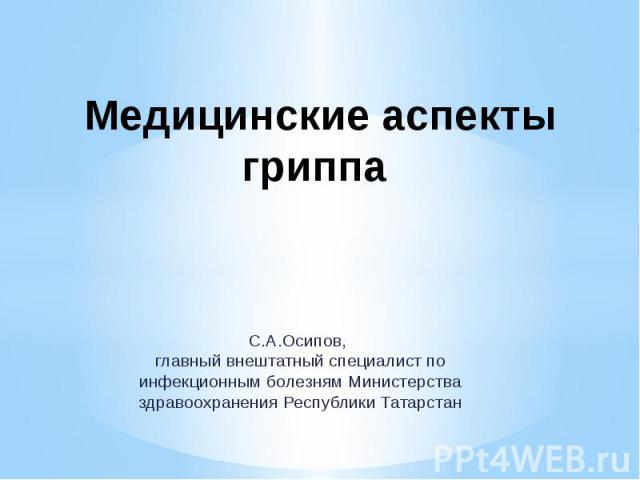 Медицинские аспекты гриппа С.А.Осипов, главный внештатный специалист по инфекционным болезням Министерства здравоохранения Республики Татарстан