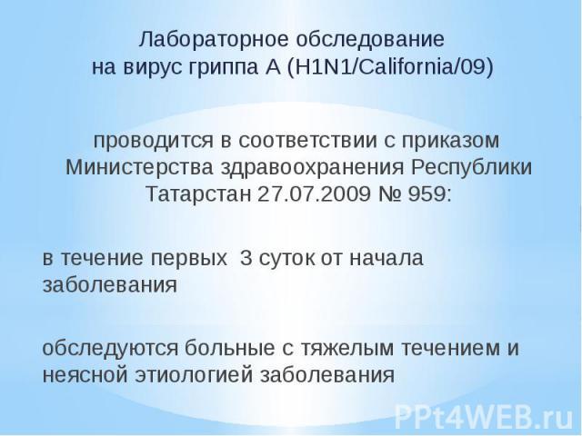 Лабораторное обследование на вирус гриппа А (H1N1/California/09) проводится в соответствии с приказом Министерства здравоохранения Республики Татарстан 27.07.2009 № 959: в течение первых 3 суток от начала заболевания обследуются больные с тяжелым те…