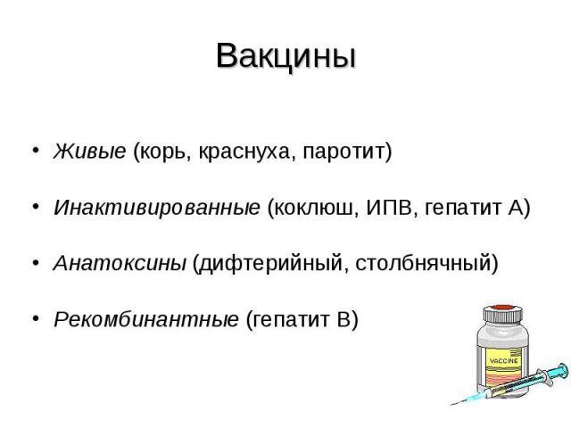 Живые (корь, краснуха, паротит) Живые (корь, краснуха, паротит) Инактивированные (коклюш, ИПВ, гепатит А) Анатоксины (дифтерийный, столбнячный) Рекомбинантные (гепатит В)
