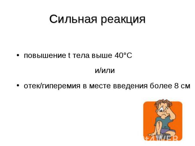 повышение t тела выше 40°С повышение t тела выше 40°С и/или отек/гиперемия в месте введения более 8 см