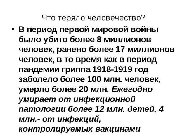 В период первой мировой войны было убито более 8 миллионов человек, ранено более 17 миллионов человек, в то время как в период пандемии гриппа 1918-1919 год заболело более 100 млн. человек, умерло более 20 млн. Ежегодно умирает от инфекционной патол…