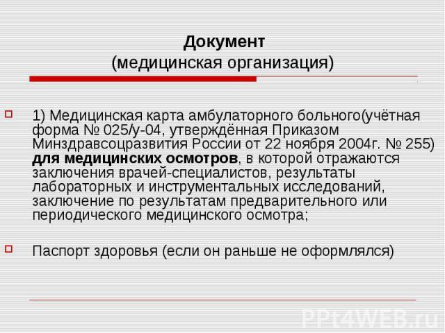 Документ (медицинская организация) 1) Медицинская карта амбулаторного больного(учётная форма № 025/у-04, утверждённая Приказом Минздравсоцразвития России от 22 ноября 2004г. № 255) для медицинских осмотров, в которой отражаются заключения врачей-спе…
