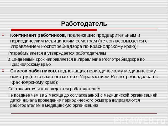 Работодатель Контингент работников, подлежащих предварительным и периодическим медицинским осмотрам (не согласовывается с Управлением Роспотребнадзора по Красноярскому краю); Разрабатывается и утверждается работодателем В 10-дневный срок направляетс…