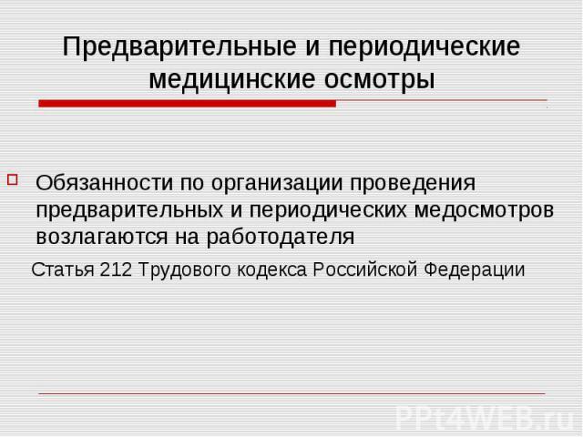 Предварительные и периодические медицинские осмотры Обязанности по организации проведения предварительных и периодических медосмотров возлагаются на работодателя Статья 212 Трудового кодекса Российской Федерации