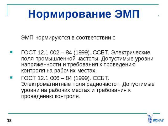 ЭМП нормируются в соответствии с ЭМП нормируются в соответствии с ГОСТ 12.1.002 – 84 (1999). ССБТ. Электрические поля промышленной частоты. Допустимые уровни напряженности и требования к проведению контроля на рабочих местах. ГОСТ 12.1.006 – 84 (199…