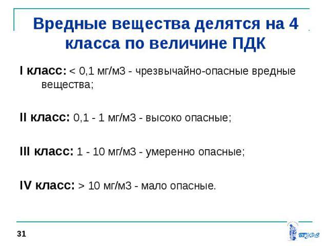 I класс: < 0,1 мг/м3 - чрезвычайно-опасные вредные вещества; I класс: < 0,1 мг/м3 - чрезвычайно-опасные вредные вещества; II класс: 0,1 - 1 мг/м3 - высоко опасные; III класс: 1 - 10 мг/м3 - умеренно опасные; IV класс: > 10 мг/м3 - мало опасные.