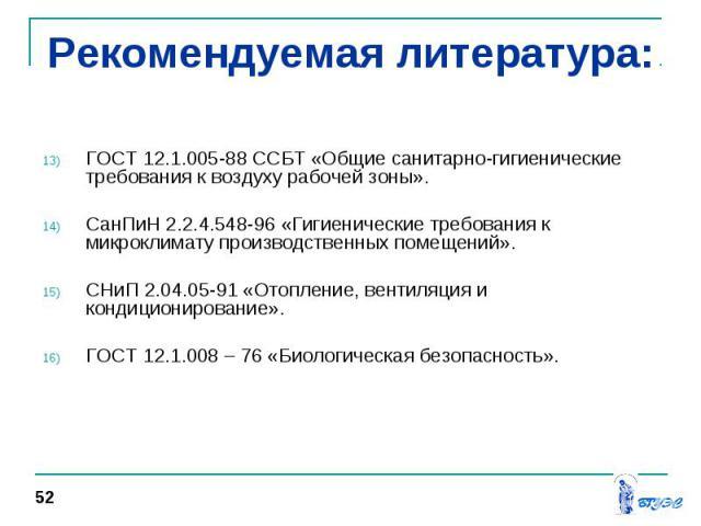 ГОСТ 12.1.005-88 ССБТ «Общие санитарно-гигиенические требования к воздуху рабочей зоны». СанПиН 2.2.4.548-96 «Гигиенические требования к микроклимату производственных помещений». СНиП 2.04.05-91 «Отопление, вентиляция и кондиционирование». ГОСТ 12.1…