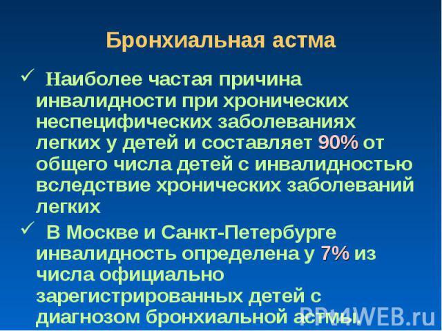 Бронхиальная астма Наиболее частая причина инвалидности при хронических неспецифических заболеваниях легких у детей и составляет 90% от общего числа детей с инвалидностью вследствие хронических заболеваний легких В Москве и Санкт-Петербурге инвалидн…