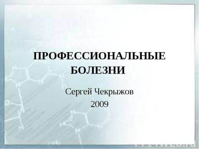 ПРОФЕССИОНАЛЬНЫЕ БОЛЕЗНИ Сергей Чекрыжов 2009