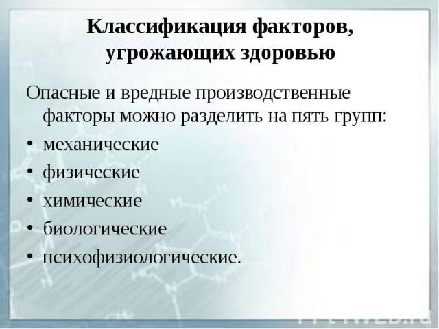 Классификация факторов, угрожающих здоровью Опасные и вредные производственные факторы можно разделить на пять групп: механические физические химические биологические психофизиологические.