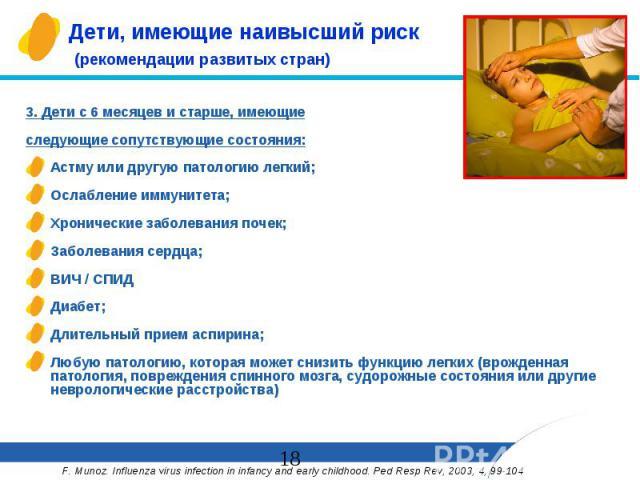 Дети, имеющие наивысший риск (рекомендации развитых стран) 3. Дети с 6 месяцев и старше, имеющие следующие сопутствующие состояния: Астму или другую патологию легкий; Ослабление иммунитета; Хронические заболевания почек; Заболевания сердца; ВИЧ / СП…